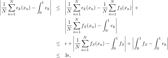 \begin{eqnarray*} \abs{\frac{1}{N} \sum_{n=1}^N e_k(x_n) - \int_0^1 e_k} & \leq & \abs{\frac{1}{N} \sum_{n=1}^N e_k(x_n) - \frac{1}{N} \sum_{n=1}^N f_S(x_n)} + \\ & & \abs{\frac{1}{N} \sum_{n=1}^N f_S(x_n) - \int_0^1 e_k} \\ & \leq & \epsilon + \abs{\frac{1}{N} \sum_{n=1}^N f_S(x_n) - \int_0^1 f_S} + \abs{\int_0^1 f_S - \int_0^1 e_k} \\ & \leq & 3\epsilon, \end{eqnarray*}