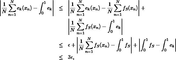 \begin{eqnarray*} \left \frac{1}{N} \sum_{n=1}^N e_k(x_n) - \int_0^1 e_k \right  & \leq & \left \frac{1}{N} \sum_{n=1}^N e_k(x_n) - \frac{1}{N} \sum_{n=1}^N f_S(x_n) \right  + \\ & & \left \frac{1}{N} \sum_{n=1}^N f_S(x_n) - \int_0^1 e_k \right  \\ & \leq & \epsilon + \left \frac{1}{N} \sum_{n=1}^N f_S(x_n) - \int_0^1 f_S \right  + \left  \int_0^1 f_S - \int_0^1 e_k \right  \\ & \leq & 3\epsilon, \end{eqnarray*}